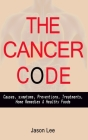The Cancer Code: Causes, symptoms, Preventions, Treatments, Home Remedies & Healthy Foods Cover Image