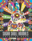 Sugar Skull Animals Coloring Book: Animal Illustrations with Day of The Dead Sugar Skull Patterns and Designs, Creative Coloring Pages for Stress Reli Cover Image