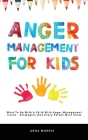 Anger Management for Kids: What To Do With A Child With Anger Management Issues - Strategies that Every Parent Must Know Cover Image