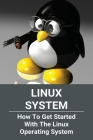 Linux System: How To Get Started With The Linux Operating System: Linux System Requirements Cover Image