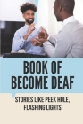 Book Of Become Deaf: Stories Like Peek Hole, Flashing Lights: How Easy Is It To Go Deaf Cover Image