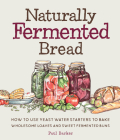 Naturally Fermented Bread: How to Use Yeast Water Starters to Bake Wholesome Loaves and Sweet Fermented Buns Cover Image
