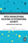 Inter-Organizational Relations in International Security: Cooperation and Competition (CSS Studies in Security and International Relations) Cover Image