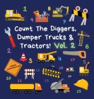 Count The Diggers, Dumper Trucks & Tractors! Volume 2: A Fun Activity Book for 2-5 Year Olds Cover Image