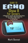 Guide to Echo Show 8 for Seniors: A Beginner's Manual with Illustrated Steps, Tips & Tricks to Maximizing the Echo Show like a Pro in 60 Minutes Cover Image