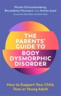 The Parents' Guide to Body Dysmorphic Disorder: How to Support Your Child, Teen or Young Adult Cover Image
