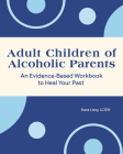 Adult Children of Alcoholic Parents: An Evidence-Based Workbook to Heal Your Past Cover Image