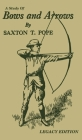 A Study Of Bows And Arrows (Legacy Edition): Traditional Archery Methods, Equipment Crafting, And Comparison Of Ancient Native American Bows Cover Image