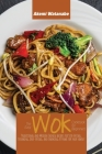 The Easy Wok Cookbook for Beginners: Traditional and Modern Chinese Recipes for Stir-Frying, Steaming, Deep-Frying, and Smoking at Home for your Famil Cover Image