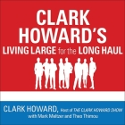 Clark Howard's Living Large for the Long Haul Lib/E: Consumer-Tested Ways to Overhaul Your Finances, Increase Your Savings, and Get Your Life Back on Cover Image