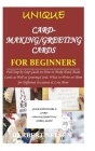 UNIQUE CARD-MAKING/GREETING CARDS for BEGINNERS: Full Step by Step Guide on How to Make Hand-Made Cards as Well as Greeting Cards, What to Write on Th Cover Image