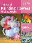 The Art of Painting Flowers in Oil & Acrylic: Discover simple step-by-step techniques for painting an array of flowers and plants (Collector's Series) Cover Image