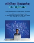 Affiliate Marketing for Beginners: The Most Popular Way To Make Money Online Fast - You Look For A Product That You Like, Promote It To Others And Ear Cover Image