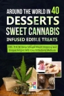 Around the World in 40 Desserts - Sweet Cannabis-Infused Edible Treats: CBD, THC & Hemp Infused Mouth Watering and Unique Recipes with Easy Extraction Cover Image