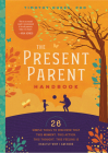 The Present Parent Handbook: 26 Simple Tools to Discover That This Moment, This Action, This Thought, This Feeling Is Exactly Why I Am Here Cover Image
