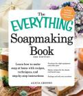 The Everything Soapmaking Book: Learn How to Make Soap at Home with Recipes, Techniques, and Step-by-Step Instructions - Purchase the right equipment and safety gear, Master recipes for bar, facial, and liquid soaps, and Package and sell your creations (Everything®) Cover Image