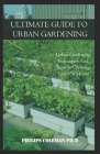 Ultimate Guide to Urban Gardening: Urban Gardening Techniques And Steps In Growing Your Own Food Cover Image