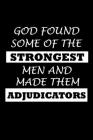 God Found Some of the Strongest Men and Made Them Adjudicators: Adjudicator Notebook - Blank Lined Notebook Journal - (6 x 9 - 120 Pages) - Adjudicato Cover Image