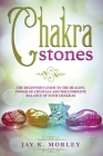 Chakra Stones: The Beginner's Guide to the Healing Power of Crystals and the Complete Balance of Your Chakras Cover Image