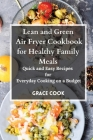 Lean and Green Air Fryer Cookbook for Healthy Family Meals: Quick and Easy Recipes for Everyday Cooking on a Budget Cover Image
