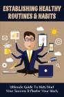 Establishing Healthy Routines & Habits: Ultimate Guide To Kick-Start Your Success & Master Your Work: How You Can Finish The Tasks You Need Without Lo Cover Image