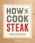 How to Cook Steak: Techniques to Master Selecting, Preparing, and Cooking Steak Cover Image