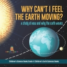 Why Can't I Feel the Earth Moving?: A Study of How and Why the Earth Moves - Children's Science Books Grade 4 - Children's Earth Sciences Books Cover Image