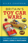 Britain's Toy Car Wars: The War of Wheels Between Dinky, Corgi & Matchbox Cover Image