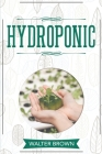 Hydroponic: A Complete Guide to Understanding How to Build A Perfect Hydroponic System for Growing Healthy Vegetables, Fruits, and Cover Image