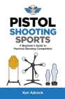 Pistol Shooting Sports: A Beginner's Guide to Practical Shooting Competition Cover Image