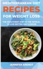 Mediterranean Diet Recipes for Weight Loss: The Healthiest Diet In The World, To Live Better And Longer Cover Image