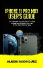 iPhone 11 Pro Max User's Guide: The Ultimate Tips and Tricks on How to Use Your iPhone 11 Pro Max in the Best Optimal Way (2019 Edition) Cover Image