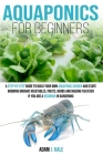Aquaponics for Beginners: A Step-by-Step Guide to Build Your Own Aquaponic Garden and Start Growing Organic Vegetables, Fruits, Herbs and Raisin Cover Image