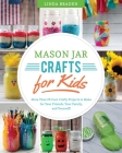 Mason Jar Crafts for Kids: More Than 25 Cool, Crafty Projects to Make for Your Friends, Your Family, and Yourself! Cover Image
