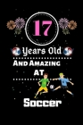 17 Years Old and Amazing At Soccer: Best Appreciation gifts notebook, Great for 17 years Soccer Appreciation/Thank You/ Birthday & Christmas Gifts Cover Image