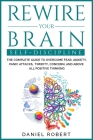 Rewire Your Brain: Self Discipline. the Complete Guide to Overcome Fear, Anxiety, Panic Attacks, Timidity, Concern, and Above All Positiv Cover Image