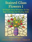 Stained Glass Flowers 1: 50 Simple Floral Windows To Test Your Coloring And Shading Skills (Coloring Books for Adults #12) Cover Image