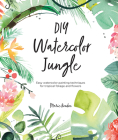 DIY Watercolor Jungle: Easy Watercolor Painting Techniques for Tropical Foliage and Flowers Cover Image