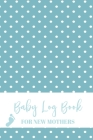 Baby Log Book For New Mothers: Newborn Baby Boy Planner - Infant Daily Schedule - Feeding Tracker - Diaper Change Log - New Mommy Nursing or Breastfe Cover Image