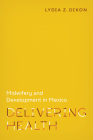 Delivering Health: Midwifery and Development in Mexico Cover Image
