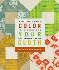 Color Your Cloth: A Quilter's Guide to Dyeing and Patterning Fabric Cover Image