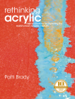 Rethinking Acrylic: Radical Solutions for Exploiting the World's Most Versatile Medium Cover Image