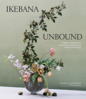 Ikebana Unbound: A Modern Approach to the Ancient Japanese Art of Flower Arranging Cover Image