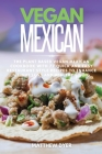 Vegan Mexican: The Plant Based Vegan Mexican Cookbook with 77 Quick and Easy Restaurant Style Recipes to Enhance Weight Loss and Heal Cover Image