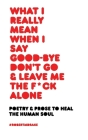 What I Really Mean When I Say Good-Bye Don't Go and Leave Me the Fuck Alone Cover Image