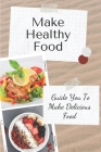 Make Healthy Food: Guide You To Make Delicious Food: The Healthy Meal Prep Cover Image