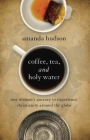 Coffee, Tea, and Holy Water: One Woman's Journey to Experience Christianity Around the Globe Cover Image