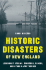Historic Disasters of New England: Legendary Storms, Twisters, Floods, and Other Catastrophes Cover Image