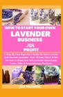 How to Start Your Own Lavender Business for Profit: A Step by Step Beginners' Guide on How to Grow and Harvest Lavender. Over 70 Easy Tips and Tricks Cover Image