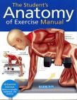 The Student's Anatomy of Exercise Manual: 50 Essential Exercises Including Weights, Stretches, and Cardio Cover Image